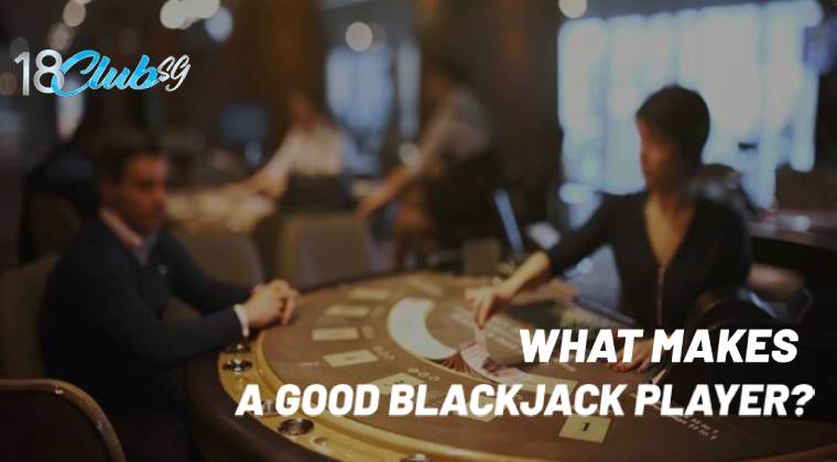 WHAT MAKES A GOOD BLACKJACK PLAYER?